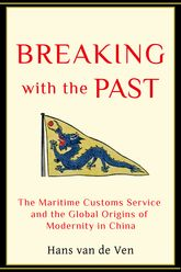 Breaking with the PastThe Maritime Customs Service and the Global Origins of Modernity in China