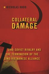 Collateral Damage – Sino-Soviet Rivalry and the Termination of the Sino-Vietnamese Alliance - Columbia Scholarship Online