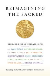 Reimagining the Sacred: Richard Kearney Debates God with James Wood, Catherine Keller, Charles Taylor, Julia Kristeva, Gianni Vattimo, Simon Critchley, Jean-Luc Marion, John Caputo, David Tracey, Jens Zimmermann, and Merold Westphal
