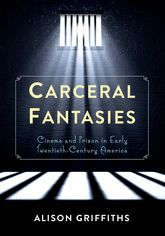 Carceral Fantasies - Cinema and Prison in Early Twentieth-Century America | Columbia Scholarship Online