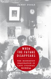 When the Future DisappearsThe Modernist Imagination in Late Colonial Korea$