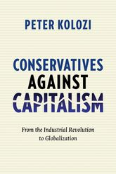 Conservatives Against CapitalismFrom the Industrial Revolution to Globalization