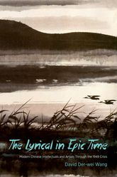 The Lyrical in Epic TimeModern Chinese Intellectuals and Artists Through the 1949 Crisis$