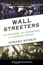 Wall Streeters – The Creators and Corruptors of American Finance - Columbia Scholarship Online