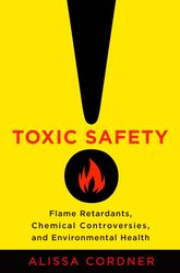 "Toxic Safety""Flame Retardants, Chemical Controversies, and Environmental Health"""