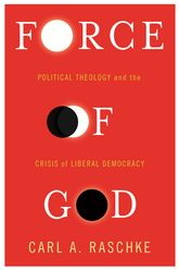 Force of GodPolitical Theology and the Crisis of Liberal Democracy$