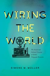 Wiring the World – The Social and Cultural Creation of Global Telegraph Networks - Columbia Scholarship Online