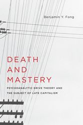 Death and Mastery - Psychoanalytic Drive Theory and the Subject of Late Capitalism | Columbia Scholarship Online