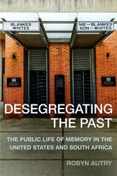 Desegregating the PastThe Public Life of Memory in the United States and South Africa