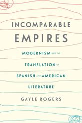 Incomparable EmpiresModernism and the Translation of Spanish and American Literature$